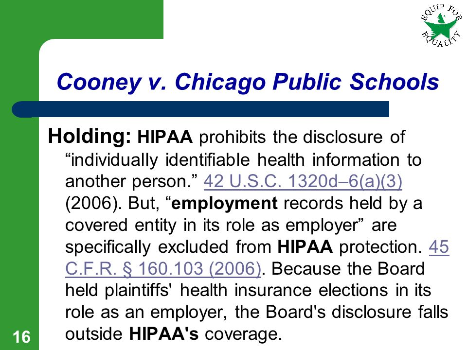 "16 Cooney v. Chicago Public Schools Holding: HIPAA prohibits the disclosure of ""individually identifiable health information to another person."" 42 U."