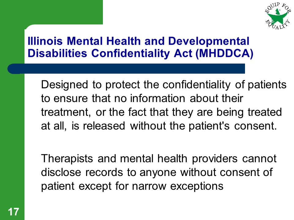 17 Illinois Mental Health and Developmental Disabilities Confidentiality Act (MHDDCA) Designed to protect the confidentiality of patients to ensure that no information about their treatment, or the fact that they are being treated at all, is released without the patient s consent.