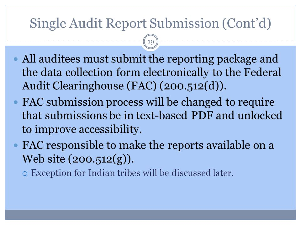 Single Audit Report Submission (Cont'd) 19 All auditees must submit the reporting package and the data collection form electronically to the Federal A
