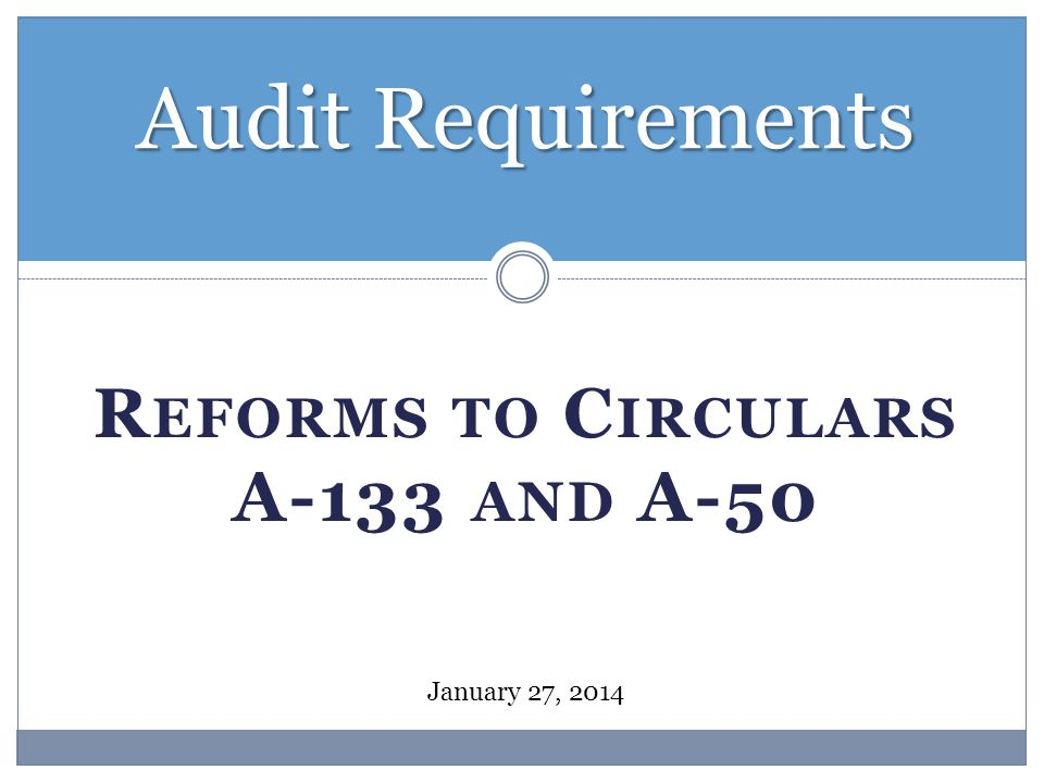 R EFORMS TO C IRCULARS A-133 AND A-50 Audit Requirements January 27, 2014