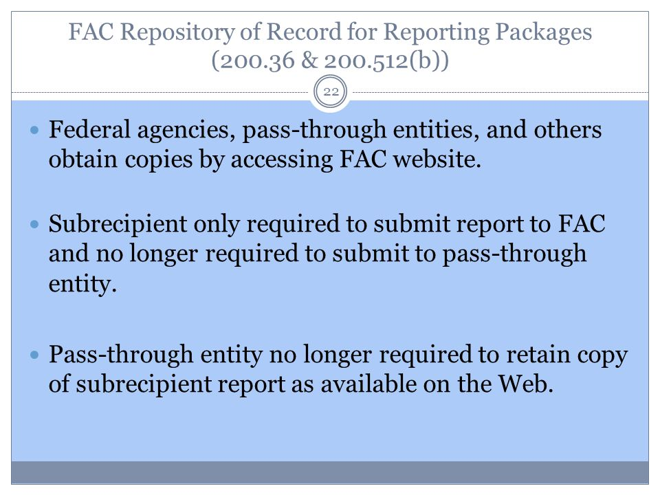 FAC Repository of Record for Reporting Packages (200.36 & 200.512(b)) 22 Federal agencies, pass-through entities, and others obtain copies by accessin