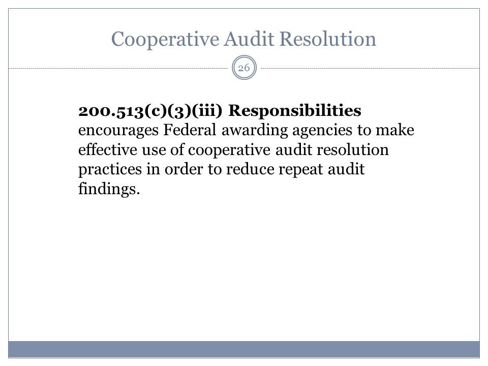 Cooperative Audit Resolution 200.513(c)(3)(iii) Responsibilities encourages Federal awarding agencies to make effective use of cooperative audit resolution practices in order to reduce repeat audit findings.