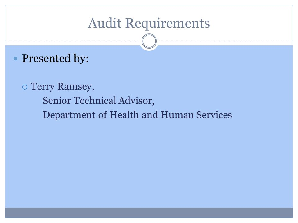 Audit Requirements Presented by:  Terry Ramsey, Senior Technical Advisor, Department of Health and Human Services