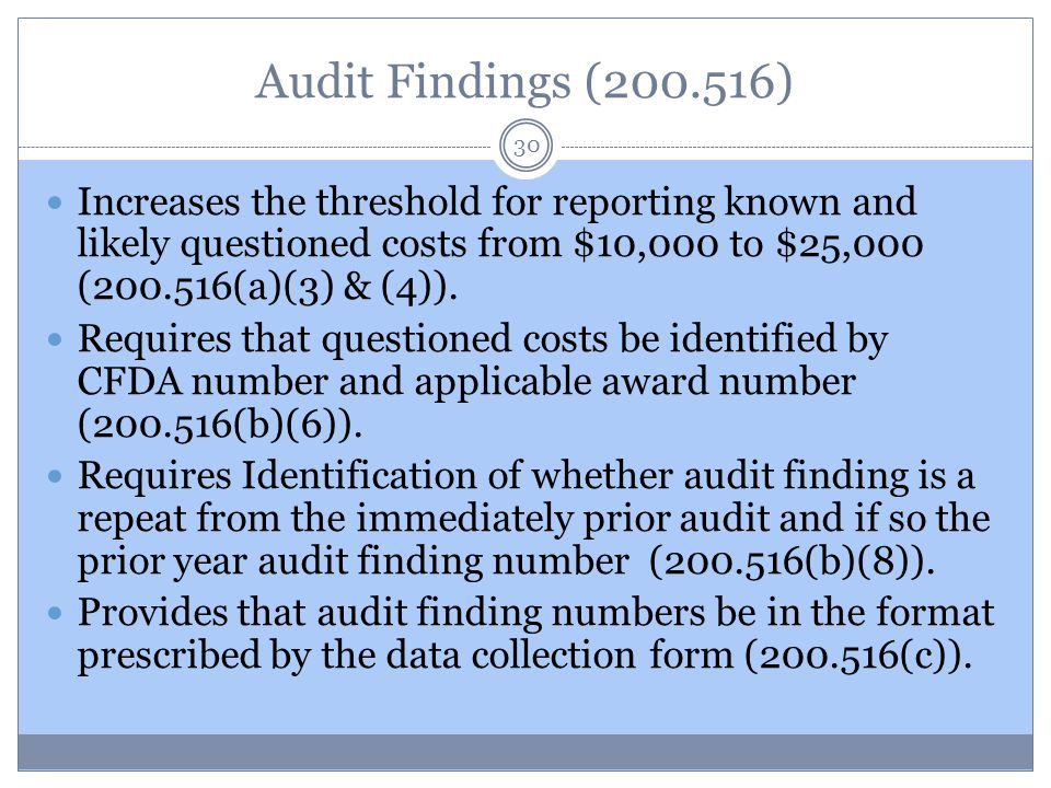Audit Findings (200.516) 30 Increases the threshold for reporting known and likely questioned costs from $10,000 to $25,000 (200.516(a)(3) & (4)). Req