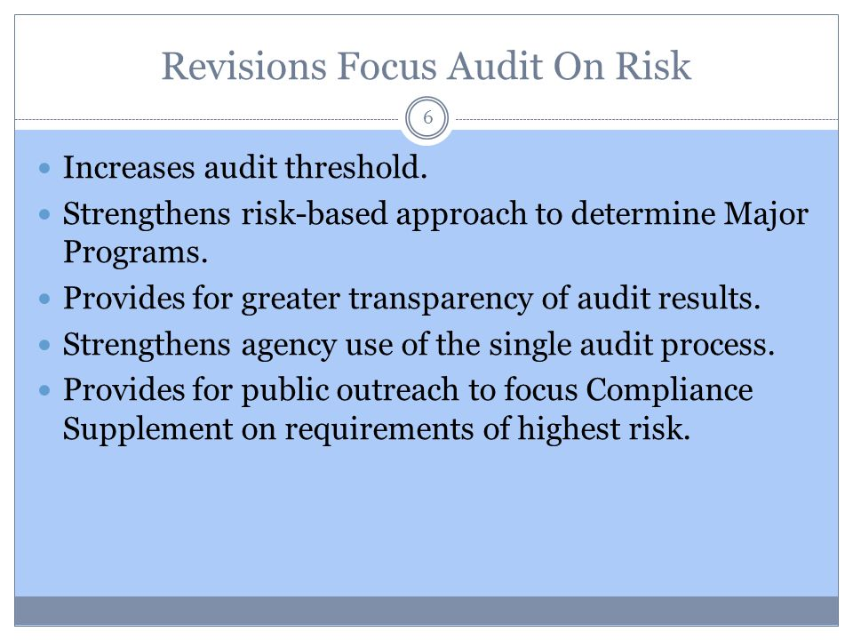 Revisions Focus Audit On Risk 6 Increases audit threshold. Strengthens risk-based approach to determine Major Programs. Provides for greater transpare
