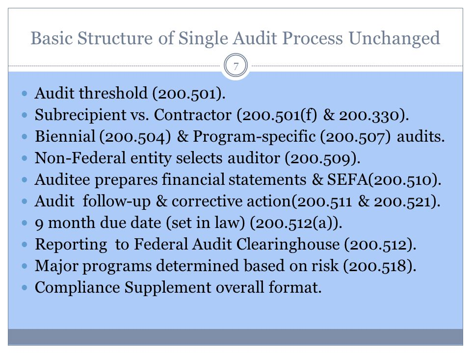 Basic Structure of Single Audit Process Unchanged 7 Audit threshold (200.501). Subrecipient vs. Contractor (200.501(f) & 200.330). Biennial (200.504)