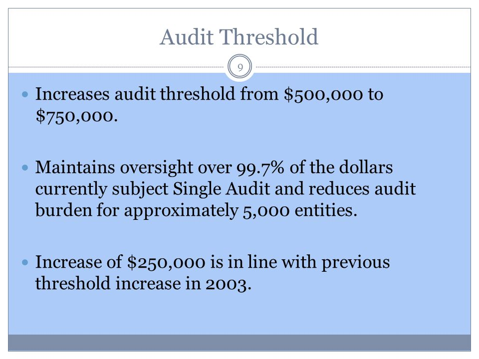 Audit Threshold Increases audit threshold from $500,000 to $750,000. Maintains oversight over 99.7% of the dollars currently subject Single Audit and