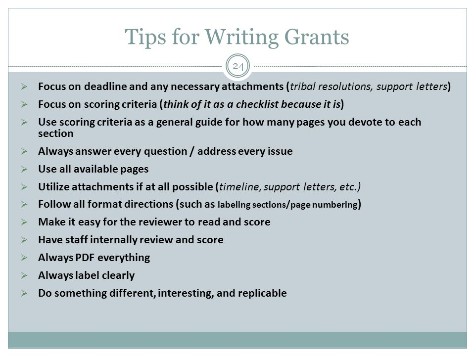 Tips for Writing Grants  Focus on deadline and any necessary attachments (tribal resolutions, support letters)  Focus on scoring criteria (think of it as a checklist because it is)  Use scoring criteria as a general guide for how many pages you devote to each section  Always answer every question / address every issue  Use all available pages  Utilize attachments if at all possible (timeline, support letters, etc.)  Follow all format directions (such as labeling sections/page numbering )  Make it easy for the reviewer to read and score  Have staff internally review and score  Always PDF everything  Always label clearly  Do something different, interesting, and replicable 24