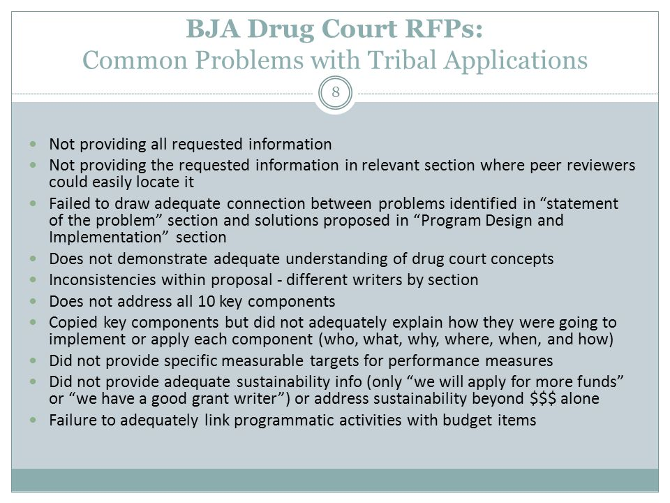 BJA Drug Court RFPs: Common Problems with Tribal Applications 8 Not providing all requested information Not providing the requested information in relevant section where peer reviewers could easily locate it Failed to draw adequate connection between problems identified in statement of the problem section and solutions proposed in Program Design and Implementation section Does not demonstrate adequate understanding of drug court concepts Inconsistencies within proposal - different writers by section Does not address all 10 key components Copied key components but did not adequately explain how they were going to implement or apply each component (who, what, why, where, when, and how) Did not provide specific measurable targets for performance measures Did not provide adequate sustainability info (only we will apply for more funds or we have a good grant writer ) or address sustainability beyond $$$ alone Failure to adequately link programmatic activities with budget items