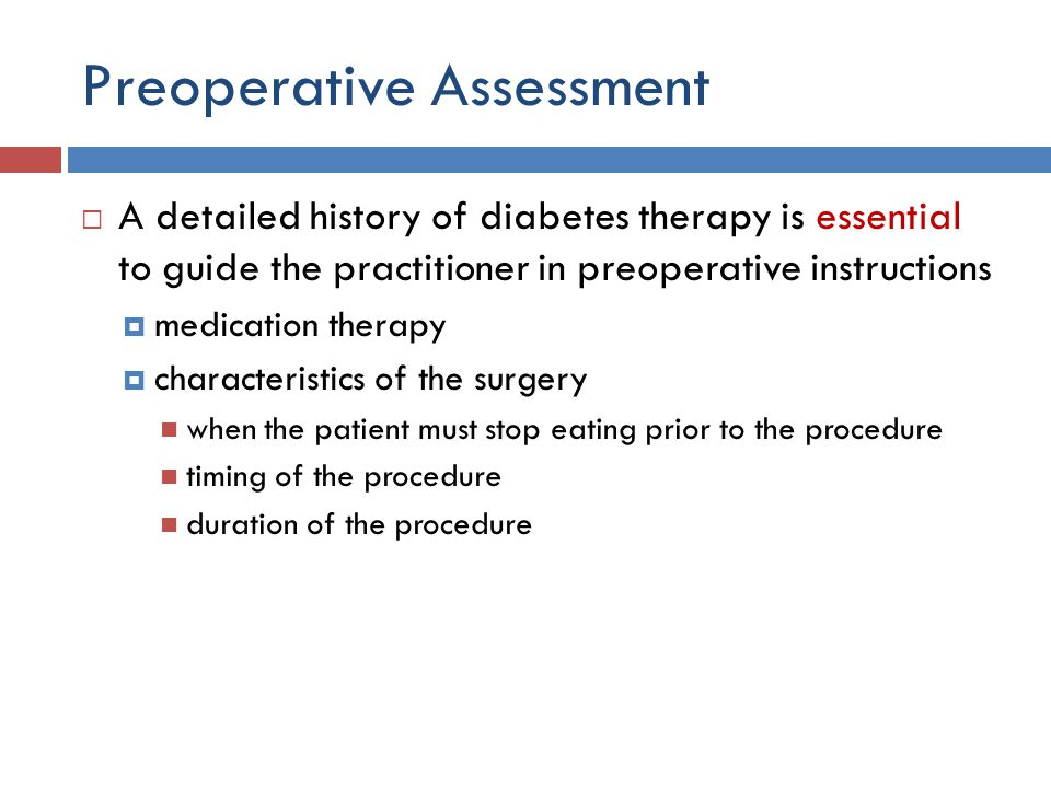Preoperative Assessment  A detailed history of diabetes therapy is essential to guide the practitioner in preoperative instructions  medication therapy  characteristics of the surgery when the patient must stop eating prior to the procedure timing of the procedure duration of the procedure