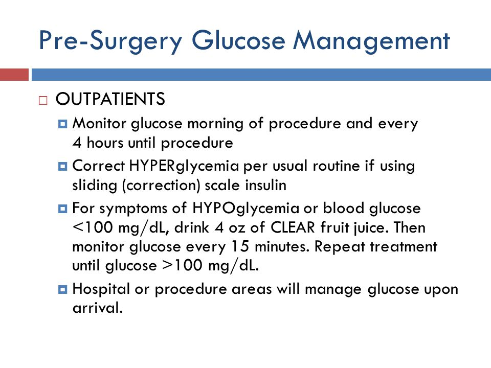 Pre-Surgery Glucose Management  OUTPATIENTS  Monitor glucose morning of procedure and every 4 hours until procedure  Correct HYPERglycemia per usual routine if using sliding (correction) scale insulin  For symptoms of HYPOglycemia or blood glucose 100 mg/dL.