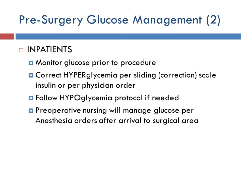 Pre-Surgery Glucose Management (2)  INPATIENTS  Monitor glucose prior to procedure  Correct HYPERglycemia per sliding (correction) scale insulin or per physician order  Follow HYPOglycemia protocol if needed  Preoperative nursing will manage glucose per Anesthesia orders after arrival to surgical area