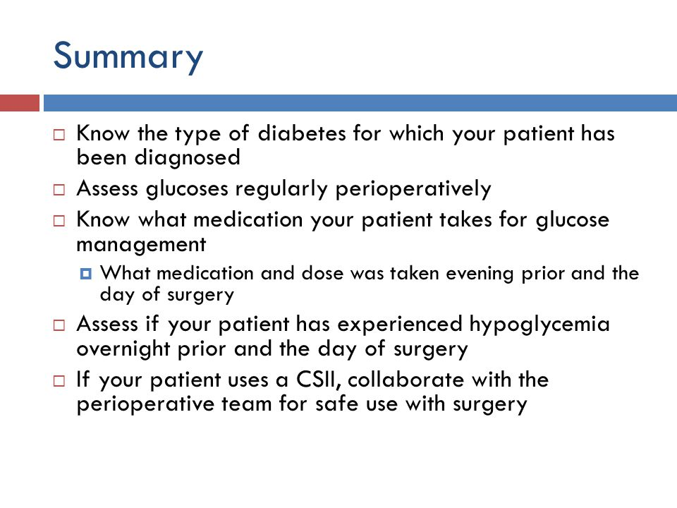 Summary  Know the type of diabetes for which your patient has been diagnosed  Assess glucoses regularly perioperatively  Know what medication your patient takes for glucose management  What medication and dose was taken evening prior and the day of surgery  Assess if your patient has experienced hypoglycemia overnight prior and the day of surgery  If your patient uses a CSII, collaborate with the perioperative team for safe use with surgery