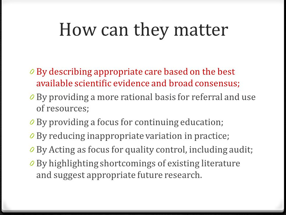 How can they matter 0 By describing appropriate care based on the best available scientific evidence and broad consensus; 0 By providing a more rational basis for referral and use of resources; 0 By providing a focus for continuing education; 0 By reducing inappropriate variation in practice; 0 By Acting as focus for quality control, including audit; 0 By highlighting shortcomings of existing literature and suggest appropriate future research.