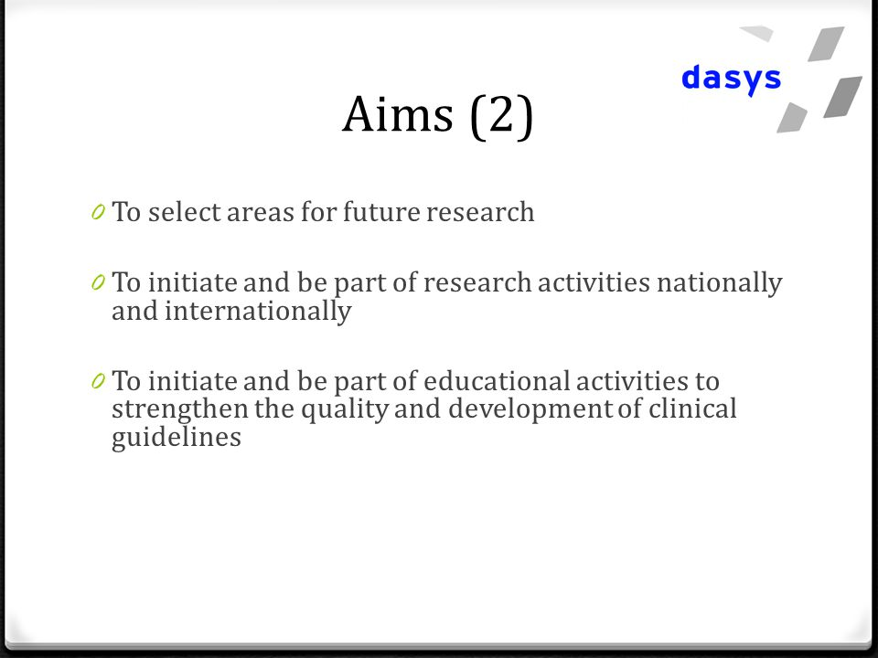 Aims (2) 0 To select areas for future research 0 To initiate and be part of research activities nationally and internationally 0 To initiate and be part of educational activities to strengthen the quality and development of clinical guidelines