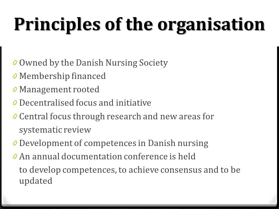 Principles of the organisation 0 Owned by the Danish Nursing Society 0 Membership financed 0 Management rooted 0 Decentralised focus and initiative 0 Central focus through research and new areas for systematic review 0 Development of competences in Danish nursing 0 An annual documentation conference is held to develop competences, to achieve consensus and to be updated