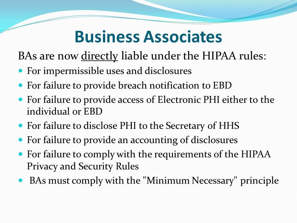 Business Associates BAs are now directly liable under the HIPAA rules: For impermissible uses and disclosures For failure to provide breach notification to EBD For failure to provide access of Electronic PHI either to the individual or EBD For failure to disclose PHI to the Secretary of HHS For failure to provide an accounting of disclosures For failure to comply with the requirements of the HIPAA Privacy and Security Rules BAs must comply with the Minimum Necessary principle