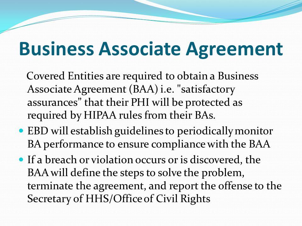 Business Associate Agreement Covered Entities are required to obtain a Business Associate Agreement (BAA) i.e.