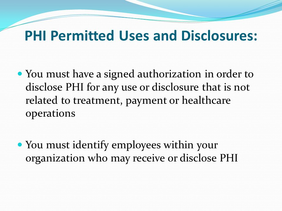 PHI Permitted Uses and Disclosures: You must have a signed authorization in order to disclose PHI for any use or disclosure that is not related to treatment, payment or healthcare operations You must identify employees within your organization who may receive or disclose PHI