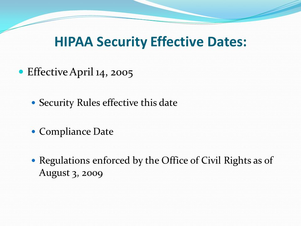 HIPAA Security Effective Dates: Effective April 14, 2005 Security Rules effective this date Compliance Date Regulations enforced by the Office of Civil Rights as of August 3, 2009