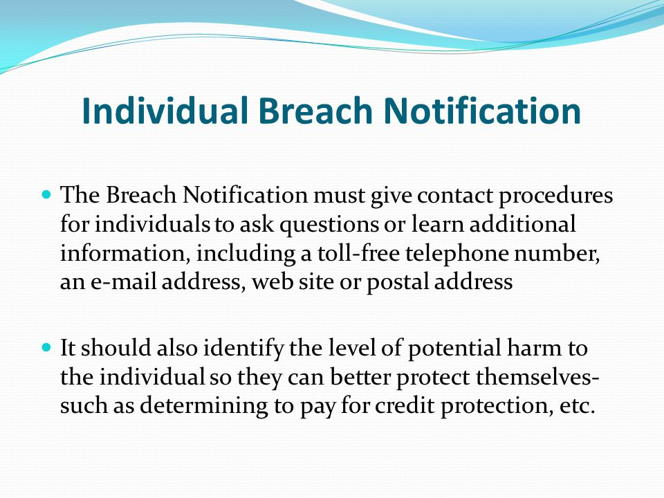 Individual Breach Notification The Breach Notification must give contact procedures for individuals to ask questions or learn additional information, including a toll-free telephone number, an e-mail address, web site or postal address It should also identify the level of potential harm to the individual so they can better protect themselves- such as determining to pay for credit protection, etc.