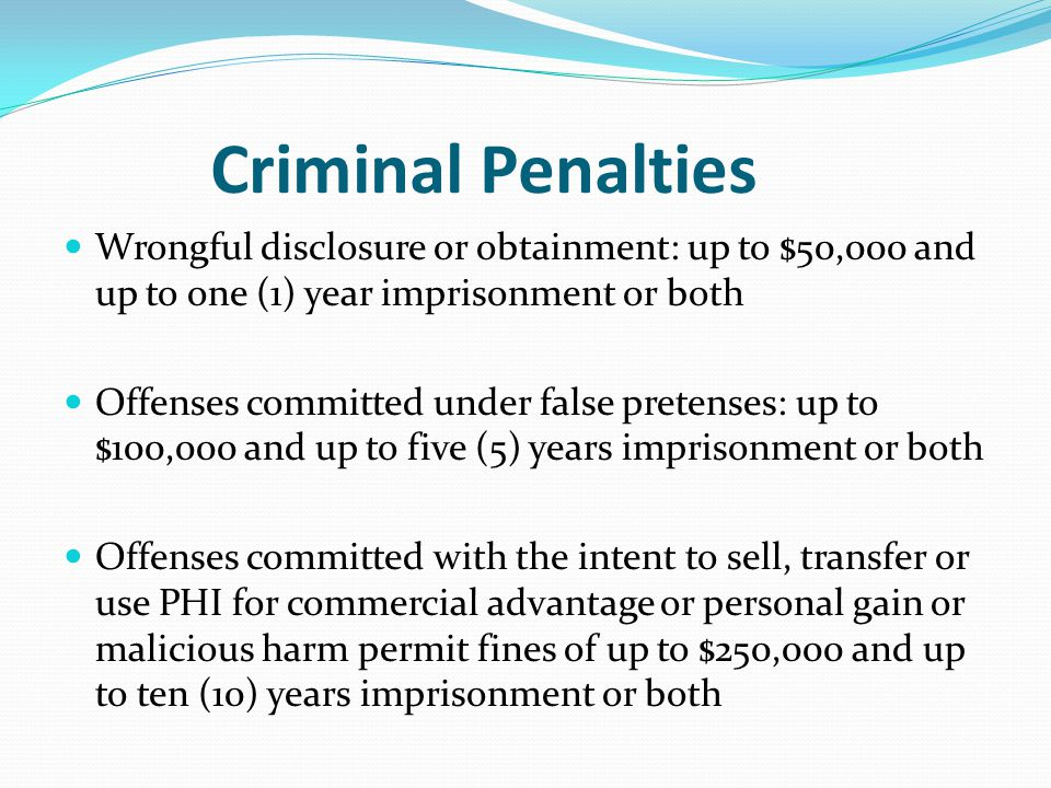 Criminal Penalties Wrongful disclosure or obtainment: up to $50,000 and up to one (1) year imprisonment or both Offenses committed under false pretenses: up to $100,000 and up to five (5) years imprisonment or both Offenses committed with the intent to sell, transfer or use PHI for commercial advantage or personal gain or malicious harm permit fines of up to $250,000 and up to ten (10) years imprisonment or both