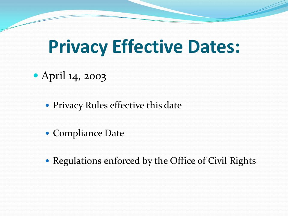 Privacy Effective Dates: April 14, 2003 Privacy Rules effective this date Compliance Date Regulations enforced by the Office of Civil Rights