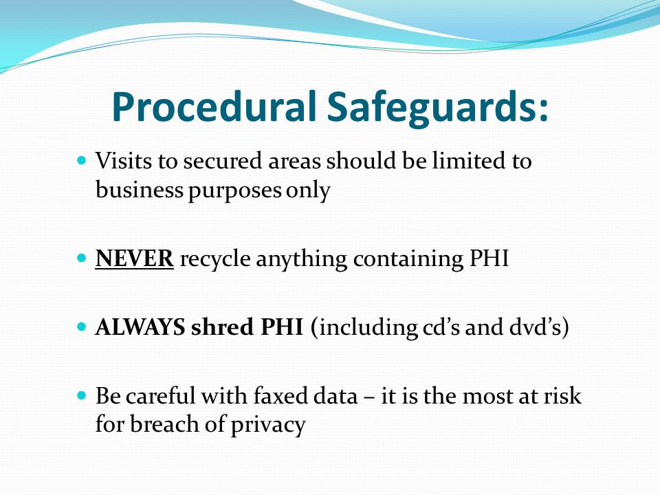 Procedural Safeguards: Visits to secured areas should be limited to business purposes only NEVER recycle anything containing PHI ALWAYS shred PHI (including cd's and dvd's) Be careful with faxed data – it is the most at risk for breach of privacy