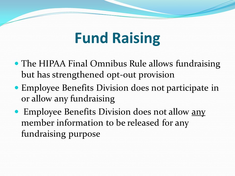 Fund Raising The HIPAA Final Omnibus Rule allows fundraising but has strengthened opt-out provision Employee Benefits Division does not participate in or allow any fundraising Employee Benefits Division does not allow any member information to be released for any fundraising purpose