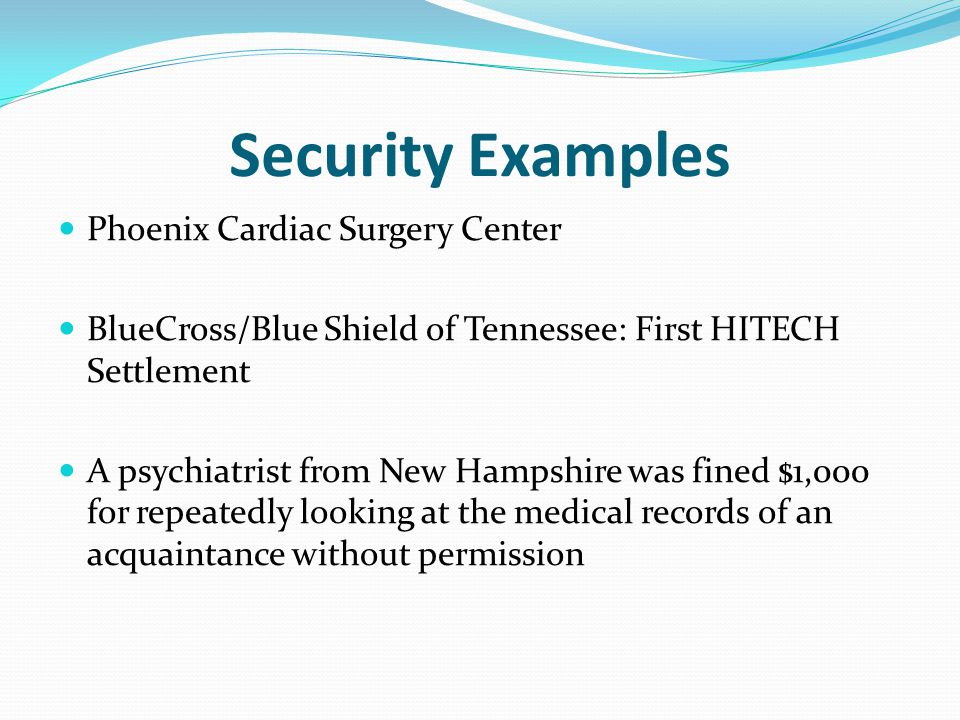 Security Examples Phoenix Cardiac Surgery Center BlueCross/Blue Shield of Tennessee: First HITECH Settlement A psychiatrist from New Hampshire was fined $1,000 for repeatedly looking at the medical records of an acquaintance without permission
