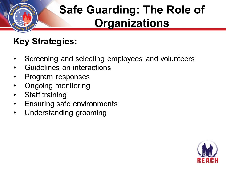Safe Guarding: The Role of Organizations Key Strategies: Screening and selecting employees and volunteers Guidelines on interactions Program responses Ongoing monitoring Staff training Ensuring safe environments Understanding grooming