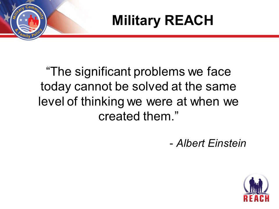 Military REACH The significant problems we face today cannot be solved at the same level of thinking we were at when we created them. - Albert Einstein