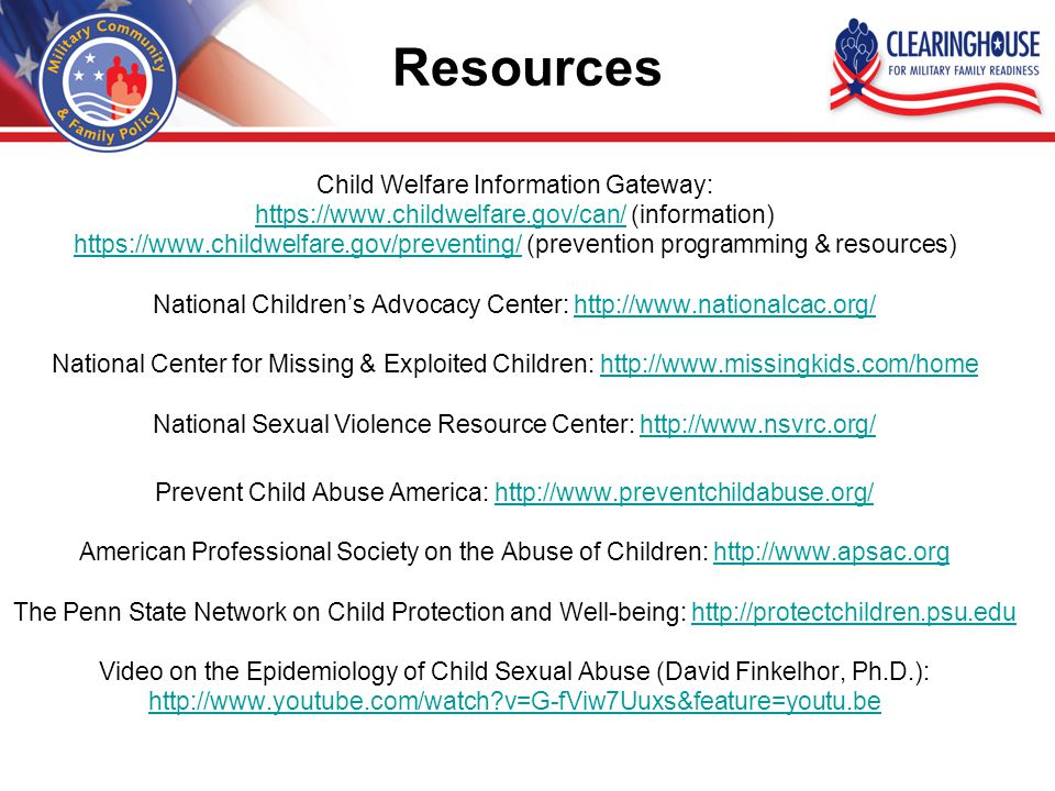 Resources Child Welfare Information Gateway: https://www.childwelfare.gov/can/https://www.childwelfare.gov/can/ (information) https://www.childwelfare.gov/preventing/https://www.childwelfare.gov/preventing/ (prevention programming & resources) National Children's Advocacy Center: http://www.nationalcac.org/http://www.nationalcac.org/ National Center for Missing & Exploited Children: http://www.missingkids.com/homehttp://www.missingkids.com/home National Sexual Violence Resource Center: http://www.nsvrc.org/http://www.nsvrc.org/ Prevent Child Abuse America: http://www.preventchildabuse.org/http://www.preventchildabuse.org/ American Professional Society on the Abuse of Children: http://www.apsac.orghttp://www.apsac.org The Penn State Network on Child Protection and Well-being: http://protectchildren.psu.eduhttp://protectchildren.psu.edu Video on the Epidemiology of Child Sexual Abuse (David Finkelhor, Ph.D.): http://www.youtube.com/watch v=G-fViw7Uuxs&feature=youtu.be