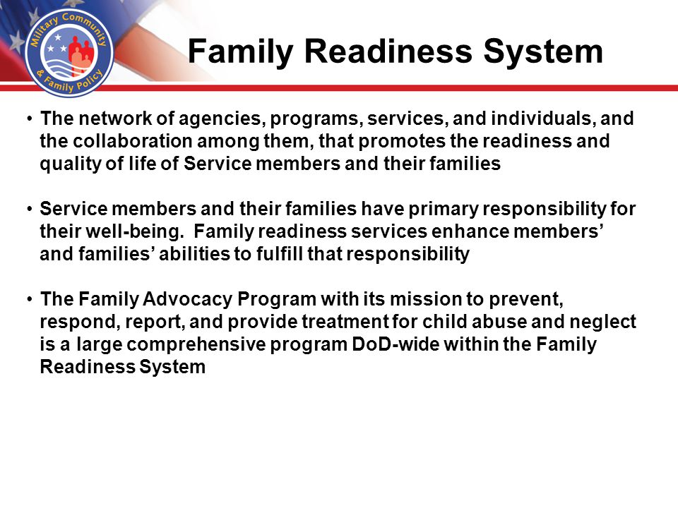 2 FAP Scope and Mission The Family Advocacy Program (FAP) is a congressionally mandated DoD program designed to be the policy proponent for and a key element of the Department of Defense's Coordinated Community Response system to prevent and respond to reports of child abuse/neglect and domestic abuse in military families - in cooperation with civilian social service agencies and civilian law enforcement.