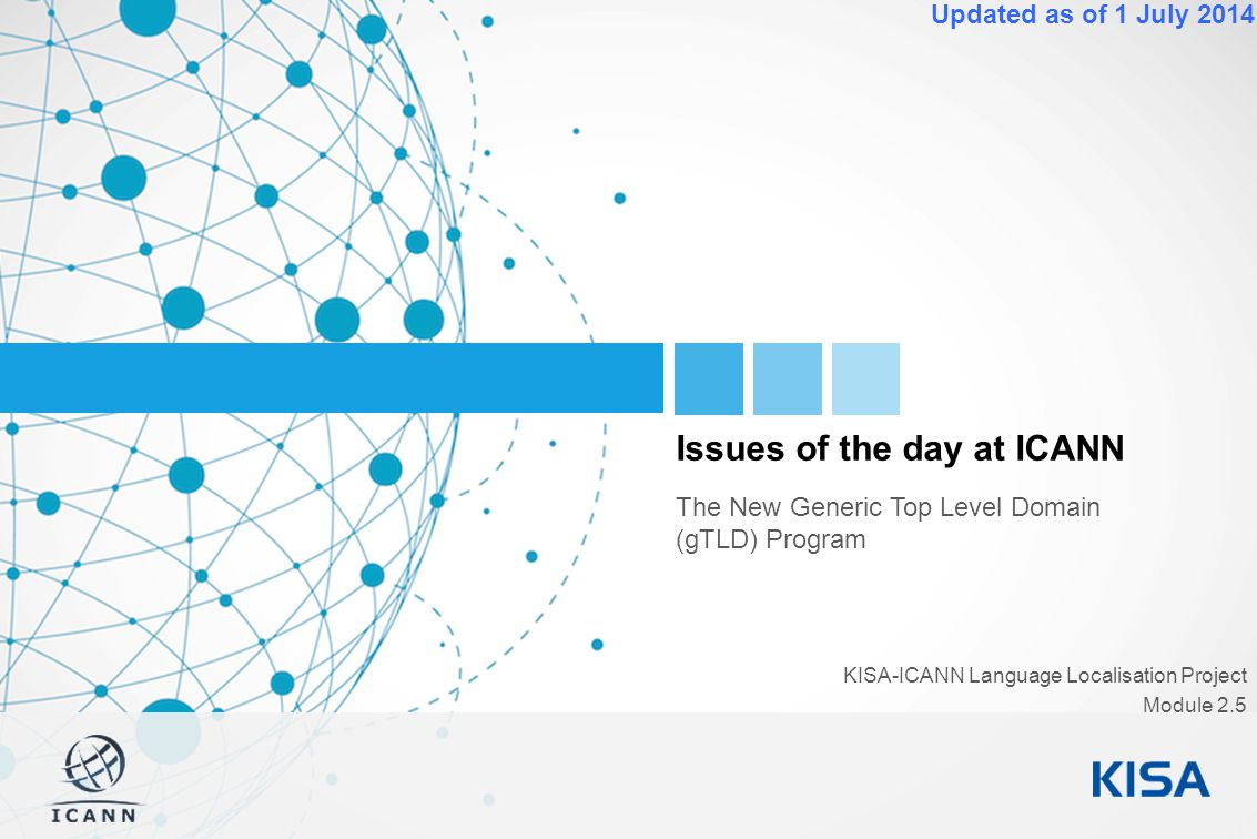 1 Updated as of 1 July 2014 Issues of the day at ICANN The New Generic Top Level Domain (gTLD) Program KISA-ICANN Language Localisation Project Module 2.5