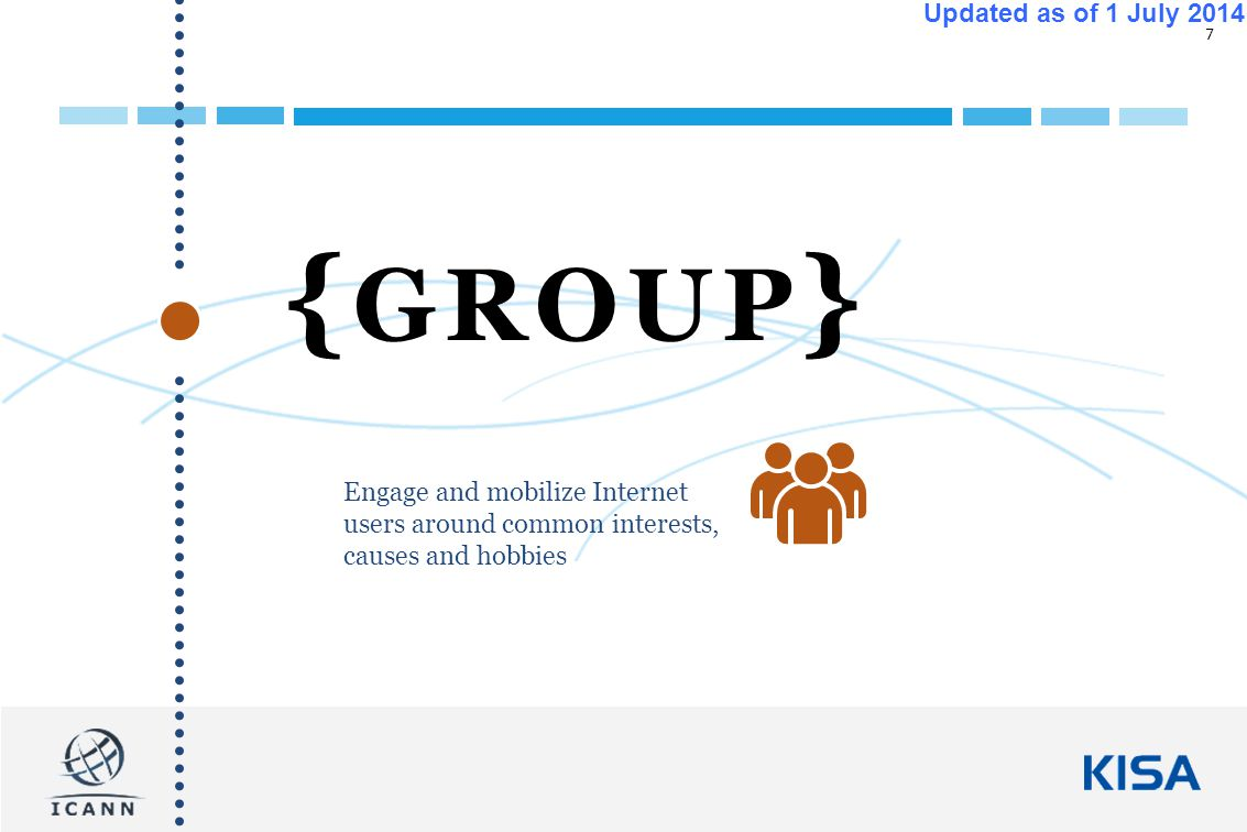 7 Updated as of 1 July 2014 { GROUP } Engage and mobilize Internet users around common interests, causes and hobbies