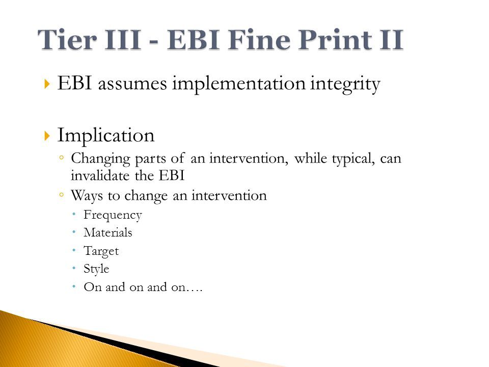  EBI assumes implementation integrity  Implication ◦ Changing parts of an intervention, while typical, can invalidate the EBI ◦ Ways to change an intervention  Frequency  Materials  Target  Style  On and on and on….