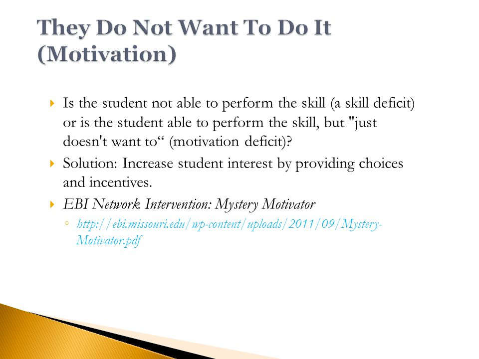  Is the student not able to perform the skill (a skill deficit) or is the student able to perform the skill, but just doesn t want to (motivation deficit).