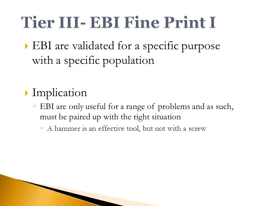  EBI are validated for a specific purpose with a specific population  Implication ◦ EBI are only useful for a range of problems and as such, must be paired up with the right situation  A hammer is an effective tool, but not with a screw