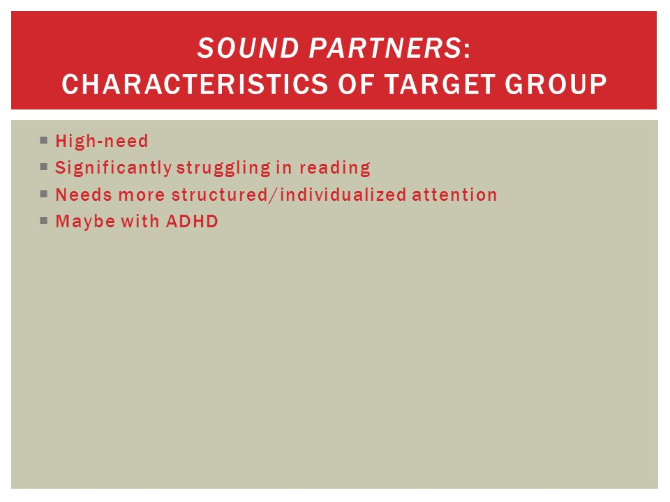  High-need  Significantly struggling in reading  Needs more structured/individualized attention  Maybe with ADHD SOUND PARTNERS: CHARACTERISTICS OF TARGET GROUP
