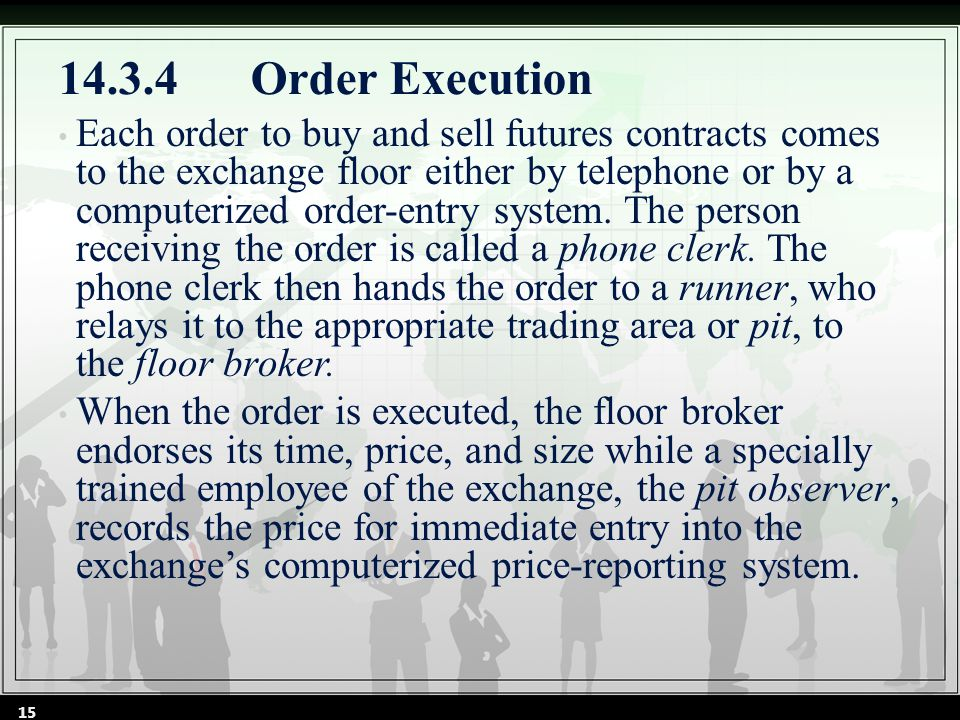 14.3.4Order Execution Each order to buy and sell futures contracts comes to the exchange floor either by telephone or by a computerized order-entry system.