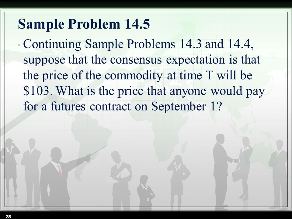 Sample Problem 14.5 Continuing Sample Problems 14.3 and 14.4, suppose that the consensus expectation is that the price of the commodity at time T will be $103.