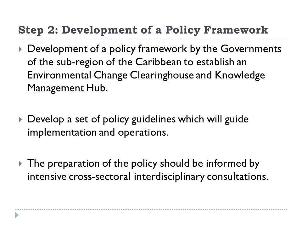 Step 2: Development of a Policy Framework  Development of a policy framework by the Governments of the sub-region of the Caribbean to establish an En
