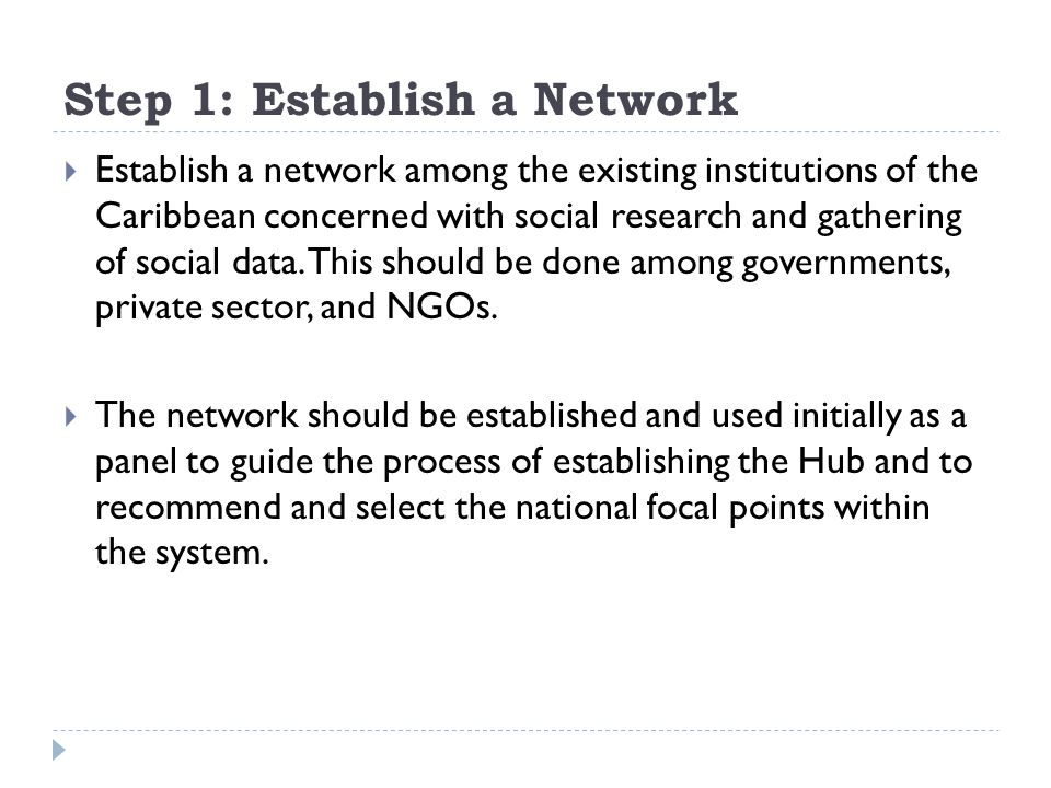 Step 1: Establish a Network  Establish a network among the existing institutions of the Caribbean concerned with social research and gathering of soc