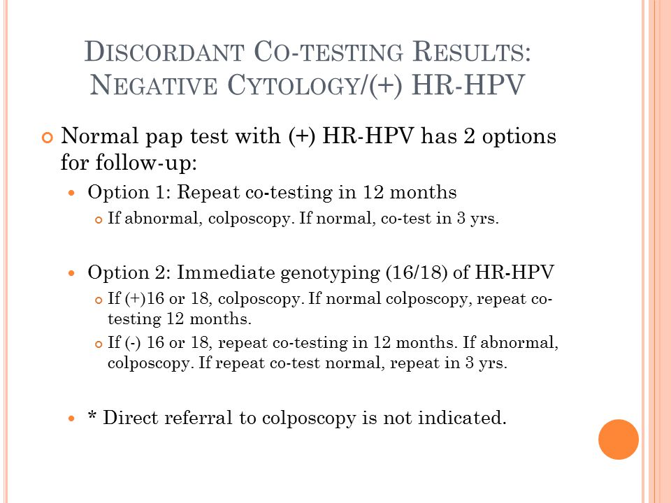 D ISCORDANT C O - TESTING R ESULTS : N EGATIVE C YTOLOGY /(+) HR-HPV Normal pap test with (+) HR-HPV has 2 options for follow-up: Option 1: Repeat co-testing in 12 months If abnormal, colposcopy.