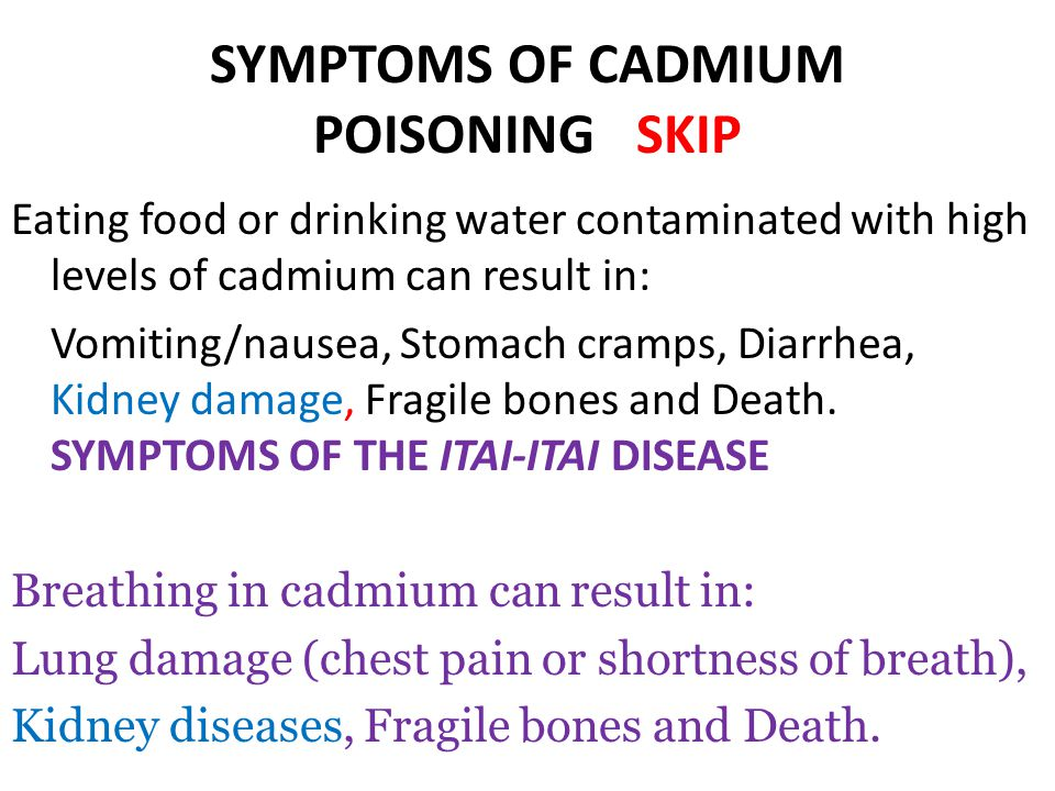 SYMPTOMS OF CADMIUM POISONING SKIP Eating food or drinking water contaminated with high levels of cadmium can result in: Vomiting/nausea, Stomach cramps, Diarrhea, Kidney damage, Fragile bones and Death.