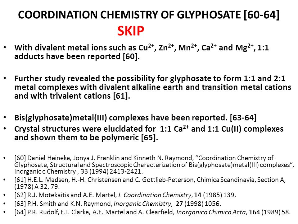 COORDINATION CHEMISTRY OF GLYPHOSATE [60-64] With divalent metal ions such as Cu 2+, Zn 2+, Mn 2+, Ca 2+ and Mg 2+, 1:1 adducts have been reported [60].