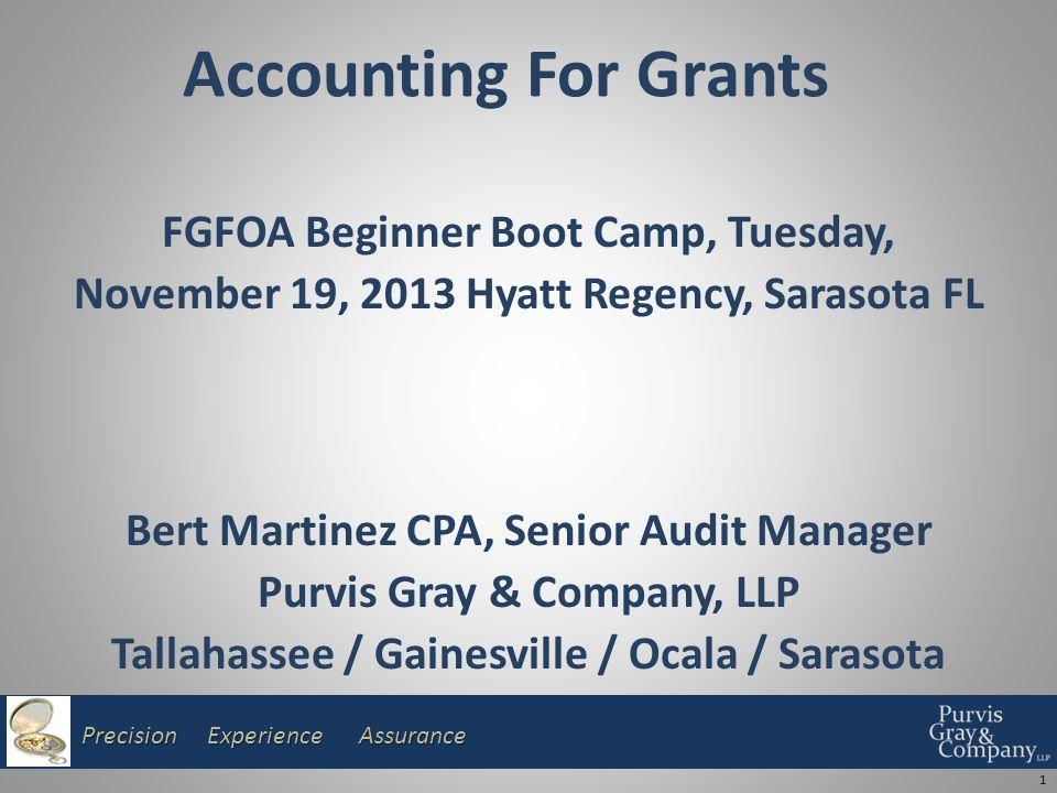 Precision Experience Assurance Accounting For Grants FGFOA Beginner Boot Camp, Tuesday, November 19, 2013 Hyatt Regency, Sarasota FL Bert Martinez CPA, Senior Audit Manager Purvis Gray & Company, LLP Tallahassee / Gainesville / Ocala / Sarasota 1