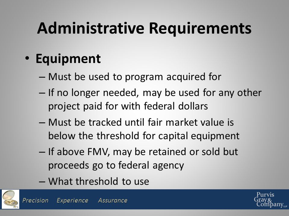 Precision Experience Assurance Administrative Requirements Equipment – Must be used to program acquired for – If no longer needed, may be used for any other project paid for with federal dollars – Must be tracked until fair market value is below the threshold for capital equipment – If above FMV, may be retained or sold but proceeds go to federal agency – What threshold to use