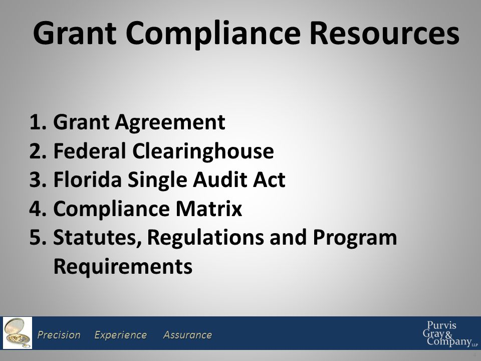 Precision Experience Assurance 4 Grant Compliance Resources 1.Grant Agreement 2.Federal Clearinghouse 3.Florida Single Audit Act 4.Compliance Matrix 5.Statutes, Regulations and Program Requirements